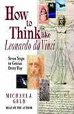 How to Think Like Leonardo da Vinci Seven Steps to Genius Every Day, Michael J. Gelb