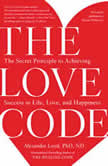 The Love Code The Secret Principle to Achieving Success in Life, Love, and Happiness, Alexander Loyd, PhD., ND