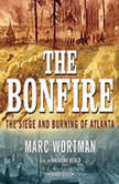 The Bonfire The Siege and Burning of Atlanta, Marc Wortman