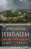 Jerusalem, Jerusalem How the Ancient City Ignited Our Modern World, James Carroll