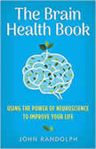 Brain Health Book, The Using the Power of Neuroscience to Improve Your Life, John Randolph, Ph.D.