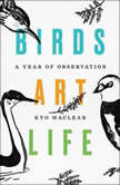 Birds Art Life A Year of Observation, Kyo Maclear