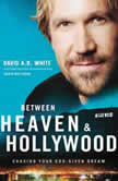 Between Heaven and   Hollywood Chasing Your God-Given Dream, David A.R. White