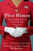 First Women The Grace and Power of America's Modern First Ladies, Kate Andersen Brower
