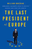 The Last President of Europe Emmanuel Macron's Race to Revive France and Save the World, William Drozdiak