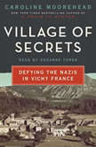 Village of Secrets Defying the Nazis in Vichy France, Caroline Moorehead