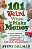 101 Weird Ways to Make Money Cricket Farming, Repossessing Cars, and Other Jobs With Big Upside and Not Much Competition, Steve Gillman