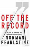 Off the Record The Press, the Government, and the War over Anonymous Sources, Norman Pearlstine