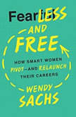 Fearless and Free How Smart Women Pivot--and Relaunch Their Careers, Wendy Sachs