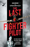 The Last Fighter Pilot The True Story of the Final Combat Mission of World War II, Don Brown