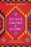 Silver, Sword, and Stone Three Crucibles in the Latin American Story, Marie Arana