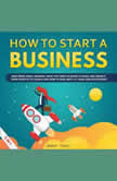 How to Start a Business Mastering Small Business, What You Need to Know to Build and Grow It, from Scratch to Launch and How to Deal With LLC Taxes and Accounting (2 in 1), Grant Tracy