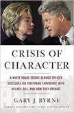 Crisis of Character A White House Secret Service Officer Discloses His Firsthand Experience with Hillary, Bill, and How They Operate, Gary J. Byrne
