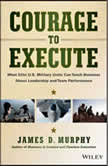 Courage to Execute What Elite U.S. Military Units Can Teach Business About Leadership and Team Performance, James D. Murphy