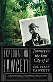 Exploration Fawcett Journey to the Lost City of Z, Lt. Col. P. H. Fawcett; Edited by Brian Fawcett