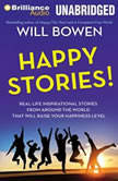 Happy Stories! Real-Life Inspirational Stories from Around the World That Will Raise Your Happiness Level, Will Bowen