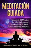 Meditacion Guiada: Hipnosis de 30 Minutos Para Sueno Profundo, para Mejorar el Sueno, Aliviar el Estres y Relajarse, Mindfulness Training