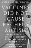 Vaccines Did Not Cause Rachel's Autism My Journey as a Vaccine Scientist, Pediatrician, and Autism Dad, MD Hotez