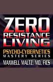 Zero Resistance Living The Pscychocybernetics Mastery Series, Maxwell Maltz