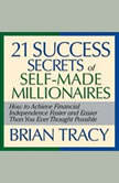 The 21 Success Secrets Self-Made Millionaires How to Achieve Financial Independence Faster and Easier Than You Ever Thought Possible, Brian Tracy