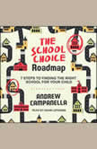 The School Choice Roadmap 7 Steps to Finding the Right School for Your Child, Andrew Campanella
