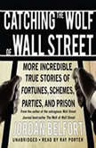Catching the Wolf of Wall Street More Incredible True Stories of Fortunes, Schemes, Parties, and Prison, Jordan Belfort