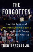 The Forgotten How the People of One Pennsylvania County Elected Donald Trump and Changed America, Ben Bradlee