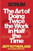 Scrum The Art of Doing Twice the Work in Half the Time, Jeff Sutherland