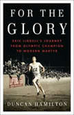For the Glory Eric Liddell's Journey from Olympic Champion to Modern Martyr, Duncan Hamilton