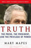 Truth The Press, the President, and the Privilege of Power, Mary Mapes