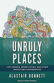 Unruly Places Lost Spaces, Secret Cities, and Other Inscrutable Geographies, Alastair Bonnett