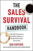 The Sales Survival Handbook Cold Calls, Commissions, and Caffeine Addiction--The Real Truth About Life in Sales, Ken Kupchik