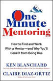 One Minute Mentoring How to Find and Work With a Mentor--And Why You'll Benefit from Being One, Ken Blanchard