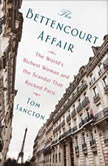 The Bettencourt Affair The World's Richest Woman and the Scandal That Rocked Paris (t), Tom Sancton
