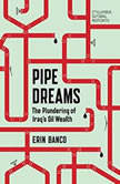 Pipe Dreams The Plundering of Iraq's Oil Wealth, Erin Banco