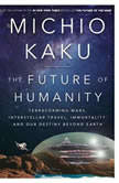 The Future of Humanity Terraforming Mars, Interstellar Travel, Immortality, and Our Destiny Beyond Earth, Michio Kaku
