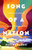 Song of a Nation The Untold Story of Canada's National Anthem, Robert Harris