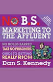 No B.S. Marketing to the Affluent No Holds Barred, Take No Prisoners, Guide to Getting Really Rich 3rd, Dan S. Kennedy