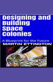 Designing and Building Space Colonies-A Blueprint for the Future, Martin K. Ettington