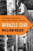 Miracle Cure The Creation of Antibiotics and the Birth of Modern Medicine, William Rosen