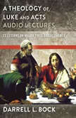 A Theology of Luke and Acts: Audio Lectures 23 Lessons on Major Theological Themes, Darrell L. Bock