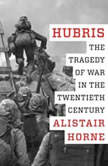 Hubris The Tragedy of War in the Twentieth Century, Alistair Horne
