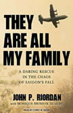 They Are All My Family A Daring Rescue in the Chaos of Saigon's Fall, John P. Riordan