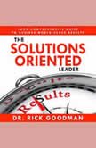 The Solutions Oriented Leader Your Comprehensive Guide to Achieve World-Class Results, Dr Rick Goodman