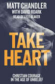 Take Heart Christian Courage in the Age of Unbelief, Matt Chandler