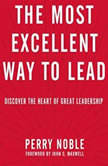 The Most Excellent Way to Lead Discover the Heart of Great Leadership, Perry Noble