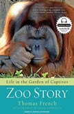 Zoo Story Life in the Garden of Captives, Thomas French
