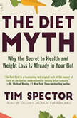 The Diet Myth Why the Secret to Health and Weight Loss Is Already in Your Gut, Tim Spector