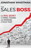 The Sales Boss The Real Secret to Hiring, Training, and Managing a Sales Team, Jonathan Whistman