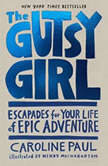 The Gutsy Girl Escapades for Your Life of Epic Adventure, Caroline Paul